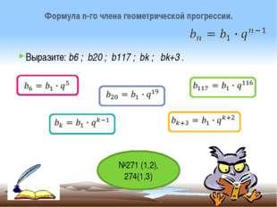 Выразите: b6 ; b20 ; b117 ; bk ; bk+3 . Формула n-го члена геометрической про