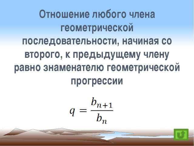Отношение любого члена геометрической последовательности, начиная со второго,...
