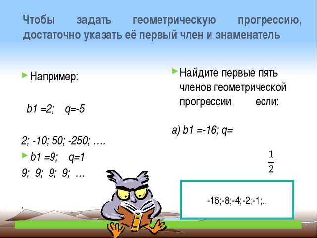 Чтобы задать геометрическую прогрессию, достаточно указать её первый член и з...