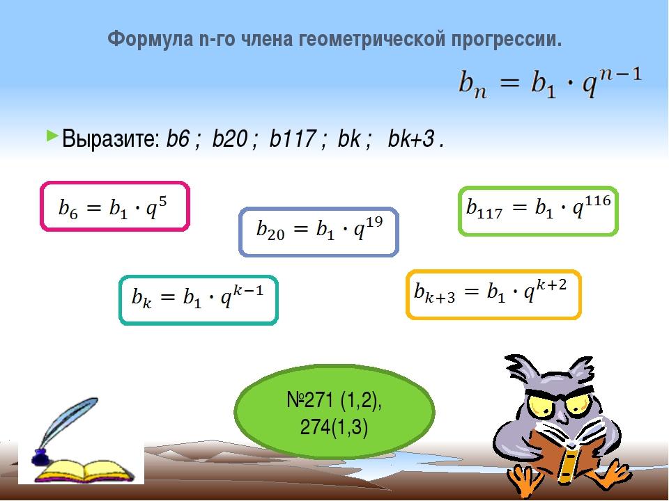 Выразите: b6 ; b20 ; b117 ; bk ; bk+3 . Формула n-го члена геометрической про...