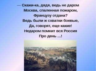 — Скажи-ка, дядя, ведь не даром Москва, спаленная пожаром, Французу отдана?