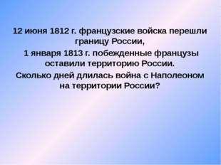 12 июня 1812 г. французские войска перешли границу России, 1 января 1813 г.