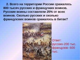 2. Всего на территории России сражалось 800 тысяч русских и французких воино