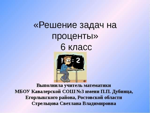 «Решение задач на проценты» 6 класс Выполнила учитель математики МБОУ Кавалер...