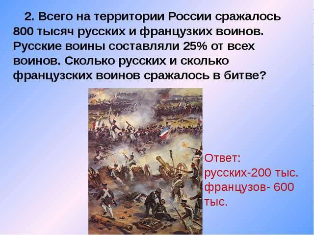 2. Всего на территории России сражалось 800 тысяч русских и французких воино...