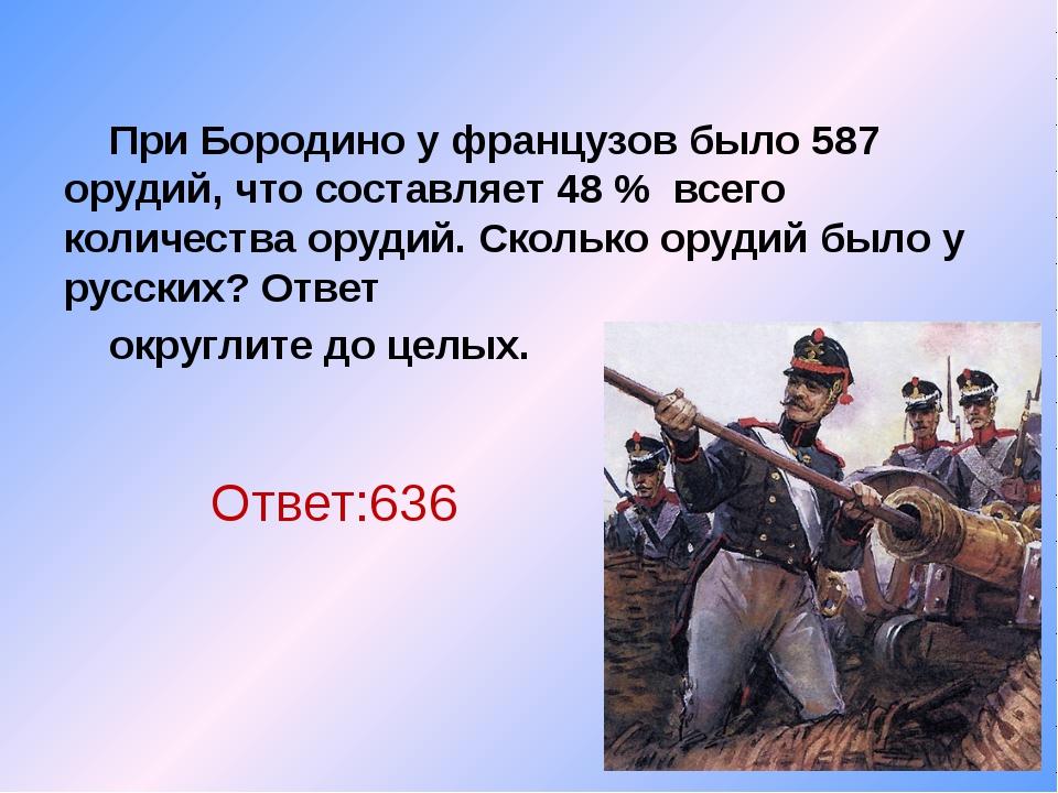 При Бородино у французов было 587 орудий, что составляет 48 % всего количест...