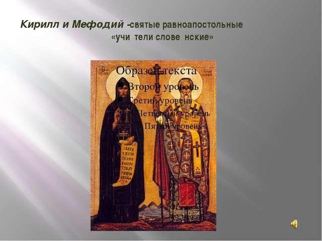 Кирилл и Мефодий -святыеравноапостольные «учи́тели слове́нские»