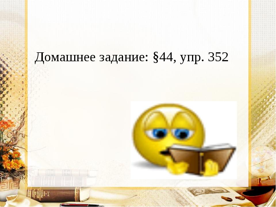 Домашнее задание: §44, упр. 352