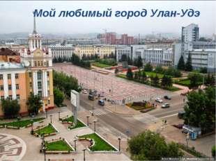 Мой любимый город – Улан-Удэ Мой любимый город Улан-Удэ