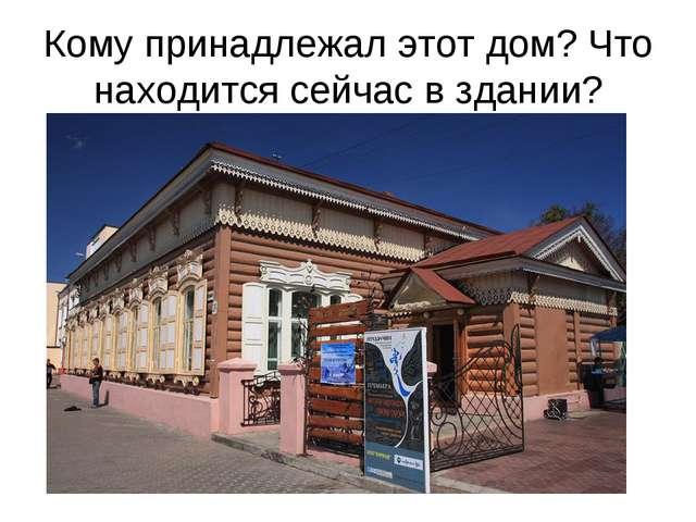 Кому принадлежал этот дом? Что находится сейчас в здании?
