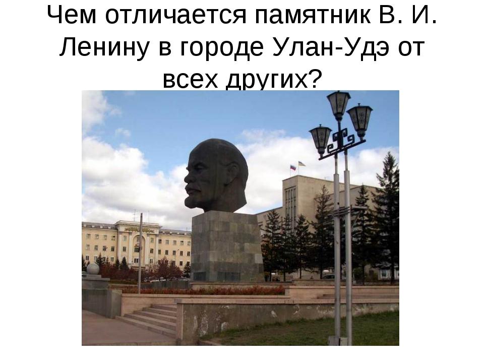 Чем отличается памятник В. И. Ленину в городе Улан-Удэ от всех других?