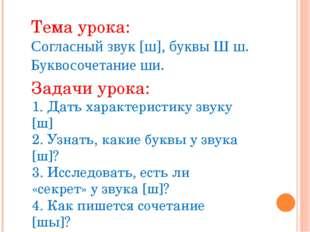 Тема урока: Согласный звук [ш], буквы Ш ш. Буквосочетание ши. Задачи урока: 1