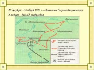 29 декабря- 3 января 1825 г. – восстание Черниговского полка 3 января - бой у