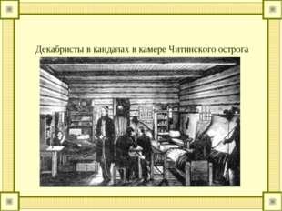 Декабристы в кандалах в камере Читинского острога