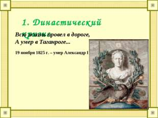 1. Династический кризис Всю жизнь провел в дороге, А умер в Таганроге... 19 н