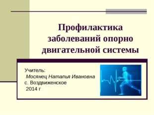 Профилактика заболеваний опорно двигательной системы Учитель: Мосянец Наталья