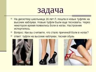 задача На дискотеку школьница 16 лет Л. пошла в новых туфлях на высоких каблу
