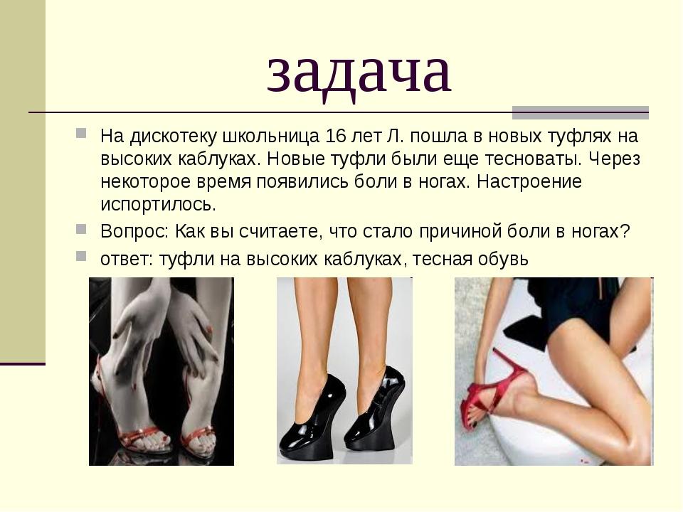 задача На дискотеку школьница 16 лет Л. пошла в новых туфлях на высоких каблу...