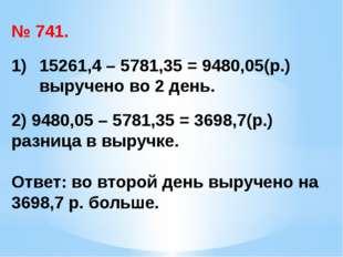 № 741. 15261,4 – 5781,35 = 9480,05(р.) выручено во 2 день. 2) 9480,05 – 5781,