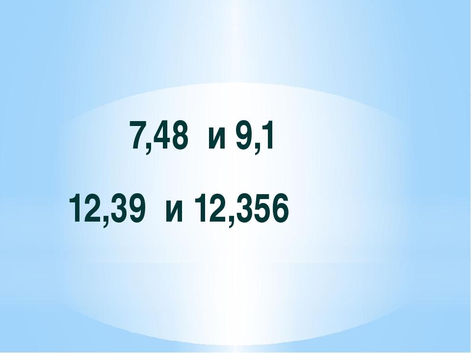 7,48 и 9,1 12,39 и 12,356