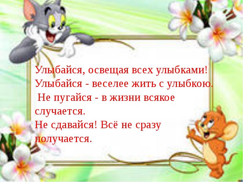 Улыбайся, освещая всех улыбками! Улыбайся - веселее жить с улыбкою. Не пуга...