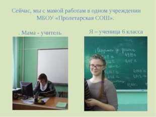 Сейчас, мы с мамой работам в одном учреждении МБОУ «Пролетарская СОШ». . Мама
