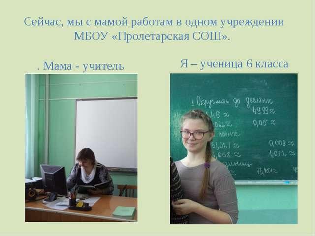 Сейчас, мы с мамой работам в одном учреждении МБОУ «Пролетарская СОШ». . Мама...