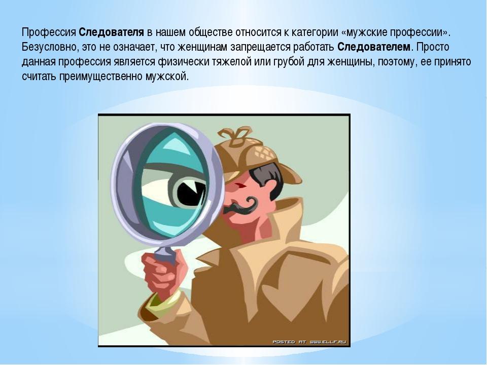 Профессия Следователя в нашем обществе относится к категории «мужские професс...