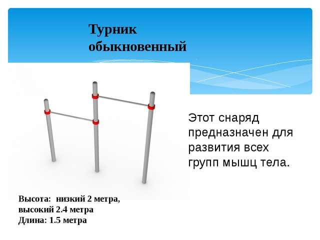 Турник обыкновенный Высота: низкий 2 метра, высокий 2.4 метра Длина: 1.5 метр...