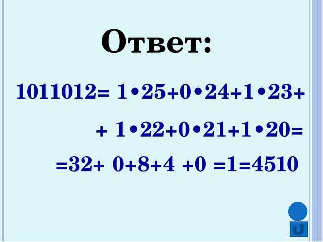 Ответ: 1011012= 1•25+0•24+1•23+ + 1•22+0•21+1•20= =32+ 0+8+4 +0 =1=4510