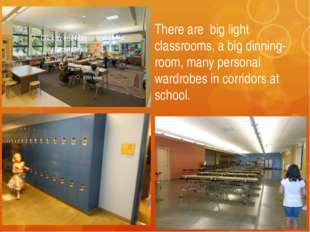 There are big light classrooms, a big dinning-room, many personal wardrobes i