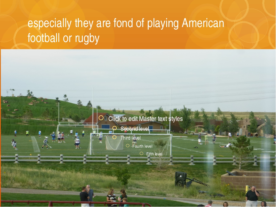 especially they are fond of playing American football or rugby