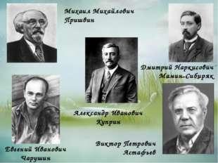 Дмитрий Наркисович Мамин-Сибиряк Александр Иванович Куприн Михаил Михайлович