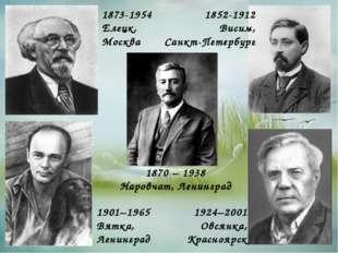 1924–2001 Овсянка, Красноярск 1870 – 1938 Наровчат, Ленинград 1873-1954 Елецк