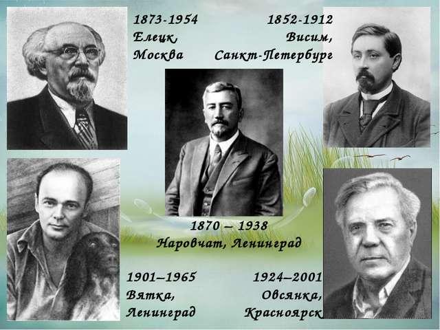 1924–2001 Овсянка, Красноярск 1870 – 1938 Наровчат, Ленинград 1873-1954 Елецк...