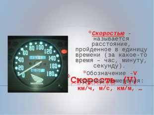 Скоростью - называется расстояние, пройденное в единицу времени (за какое-то