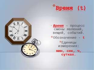 Время – процесс смены явлений, вещей, событий. Обозначение - t Единицы измер