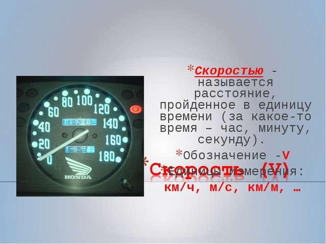 Скоростью - называется расстояние, пройденное в единицу времени (за какое-то...