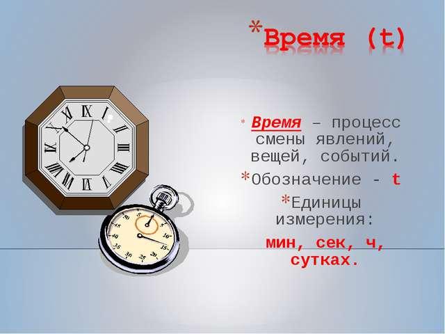 Время – процесс смены явлений, вещей, событий. Обозначение - t Единицы измер...