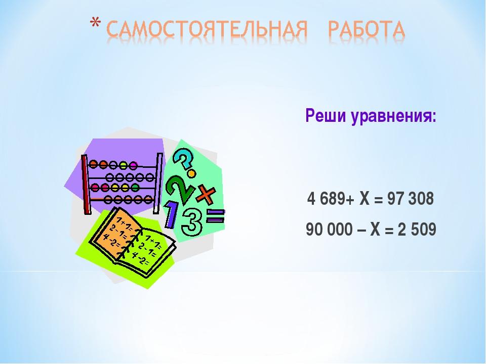 Реши уравнения: 4 689+ Х = 97 308 90 000 – Х = 2 509