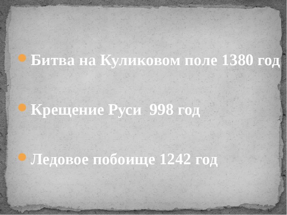 Битва на Куликовом поле 1380 год Крещение Руси 998 год Ледовое побоище 1242 год
