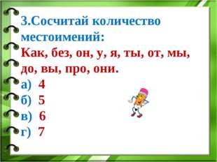 3.Сосчитай количество местоимений: Как, без, он, у, я, ты, от, мы, до, вы, пр