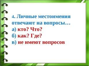 4. Личные местоимения отвечают на вопросы… а) кто? Что? б) как? Где? в) не им
