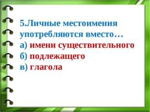 5.Личные местоимения употребляются вместо… а) имени существительного б) подле