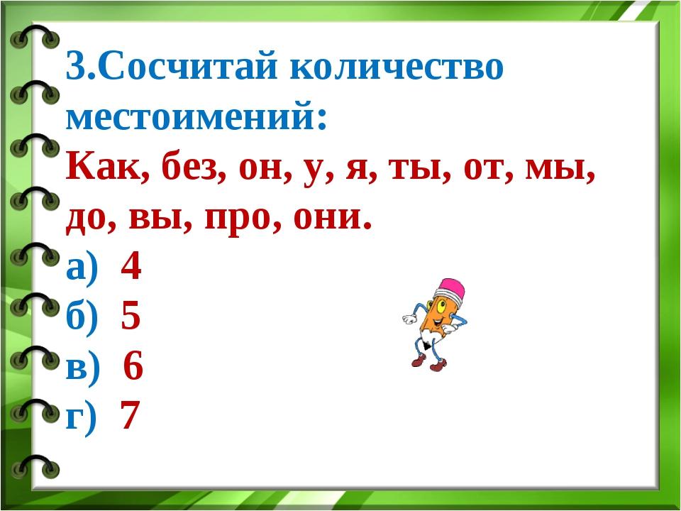 3.Сосчитай количество местоимений: Как, без, он, у, я, ты, от, мы, до, вы, пр...