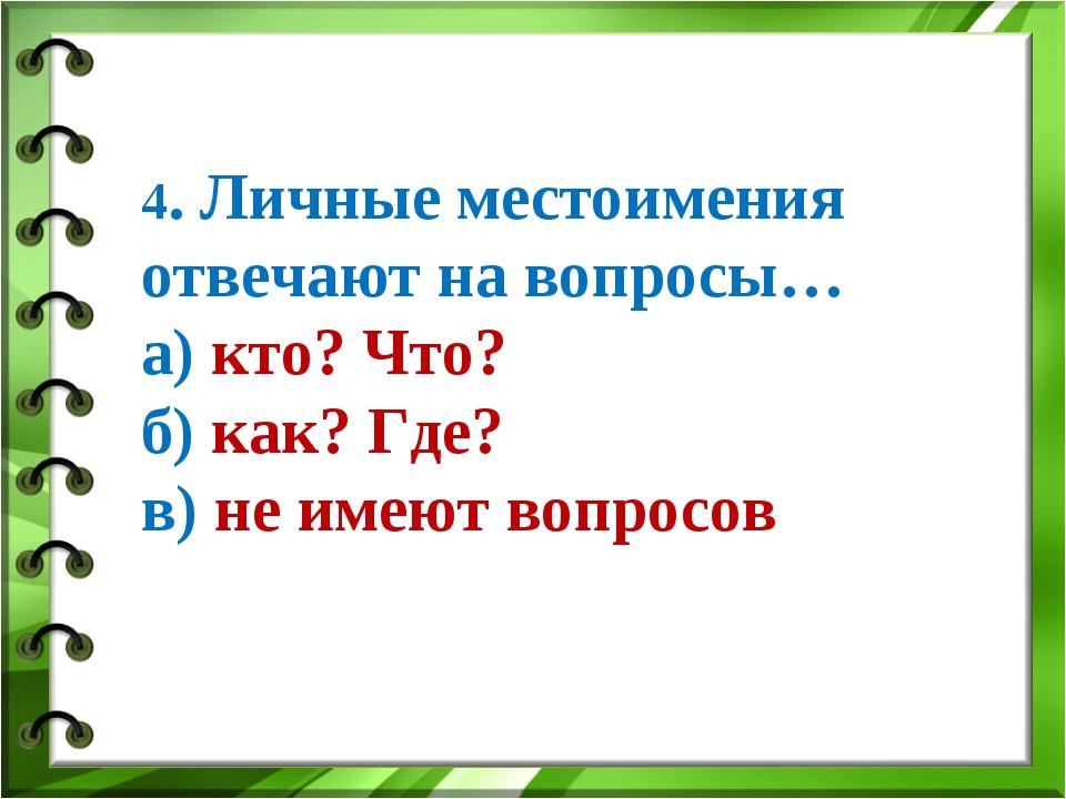 4. Личные местоимения отвечают на вопросы… а) кто? Что? б) как? Где? в) не им...