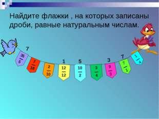 Найдите флажки , на которых записаны дроби, равные натуральным числам. 7 1 5
