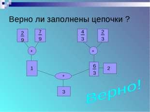 Верно ли заполнены цепочки ? + + + 1 3 3