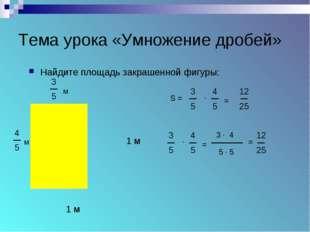 Тема урока «Умножение дробей» Найдите площадь закрашенной фигуры: 1 м 1 м м м