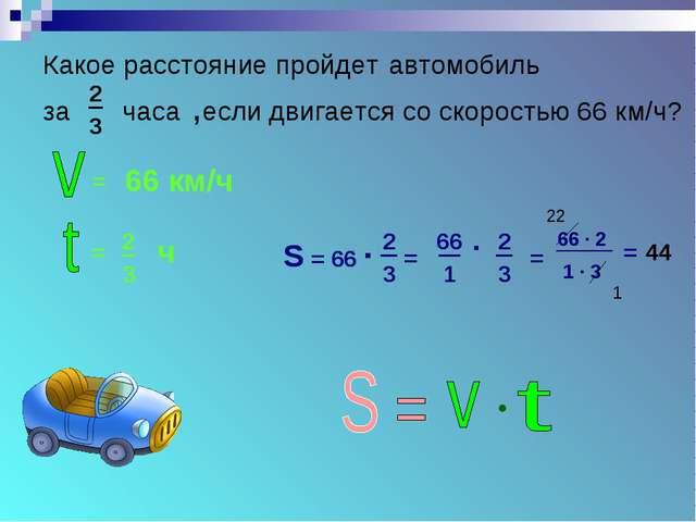 Какое расстояние пройдет автомобиль за часа ,если двигается со скоростью 66...
